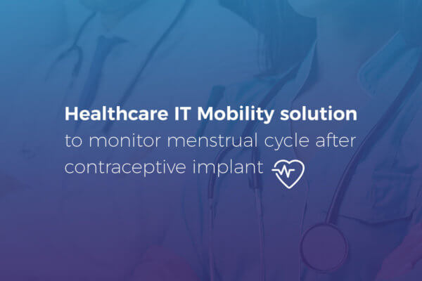 Healthcare IT Mobility solution to monitor menstrual cycle after contraceptive implant