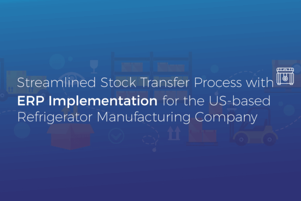Streamlined Stock Transfer Process with ERP Implementation for the US-based Refrigerator Manufacturing Company